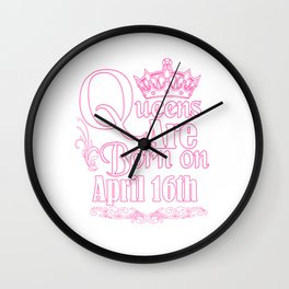 Queens Are Born On April 16th Funny Birthday T-Shirt Wall Clock