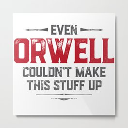 Even Orwell couldn't make this stuff up Metal Print