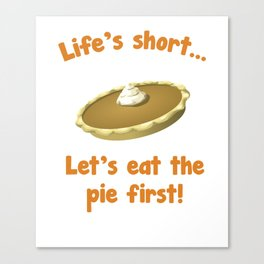 Life's Short Let's Eat Pie First Thanksgiving T-Shirt Canvas Print