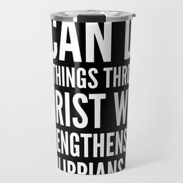 I CAN DO ALL THINGS THROUGH CHRIST WHO STRENGTHENS ME PHILIPPIANS 4:13 (Black & White) Travel Mug