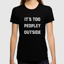 It's Too Peopley Outside. T-shirt