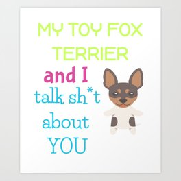 My Toy Fox Terrier And I Talk Sh t About You Art Print