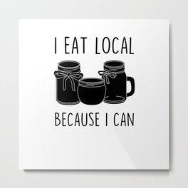 I Eat Local Because I Can Metal Print