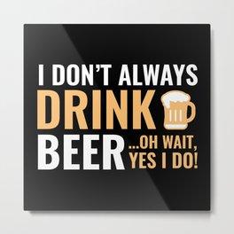 I Don't Always Drink Beer Metal Print