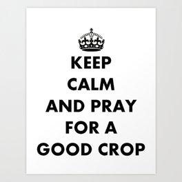 Keep Calm and Pray For a Good Crop Art Print