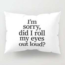 I'm Sorry, Did I Roll My Eyes Out Loud? Pillow Sham