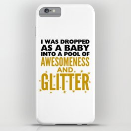 I WAS DROPPED AS A BABY INTO A POOL OF AWESOMENESS AND GLITTER iPhone Case