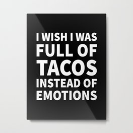 I Wish I Was Full of Tacos Instead of Emotions (Black & White) Metal Print