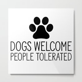 Dogs Welcome People Tolerated Metal Print
