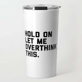 Hold On, Overthink This (White) Funny Quote Travel Mug