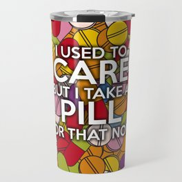 I USED TO CARE BUT I TAKE A PILL FOR THAT NOW Travel Mug