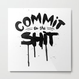 COMMIT TO THE SHIT Metal Print