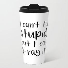 I can't fix stupid, but I can X-ray it! radiologist Metal Travel Mug