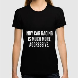 Indy car racing is much more aggressive T-shirt
