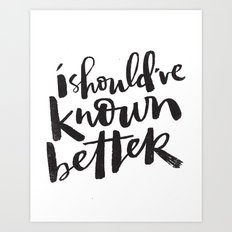 SHOULD'VE KNOWN BETTER Art Print