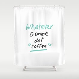 Whatever Gimme Dat Coffee Shower Curtain