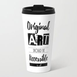 Original Art Should Be Accessible to All Travel Mug