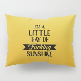 I'm A Little Ray Of Fucking Sunshine, Funny Quote Pillow Sham