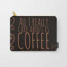 """""""All I care about is Coffee......and maybe like three people."""" - Dark Carry-All Pouch"""