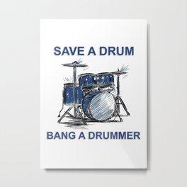 SAVE A DRUM BANG A DRUMMER Metal Print