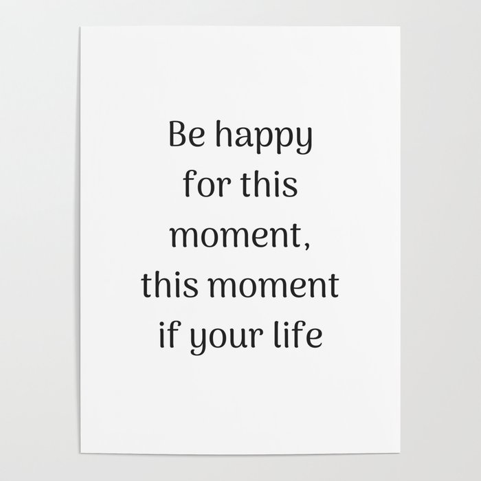 Empowering Quotes Be Happy For This Moment This Moment Is Your Simple This Is Your Life Quote