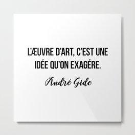 L'æuvre d'art, c'est une idée qu'on exagére.  André Gide Metal Print