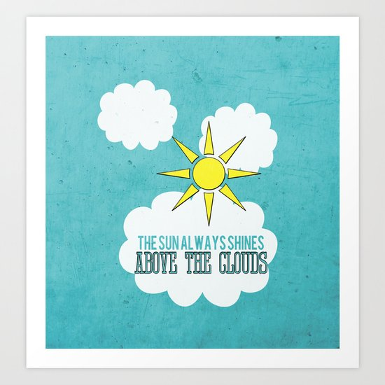 The Sun Always Shines Above The Clouds  Art Print