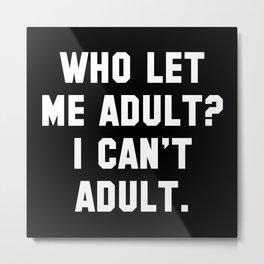 Who Let Me Adult? Metal Print
