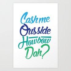 Cash me Ousside Art Print
