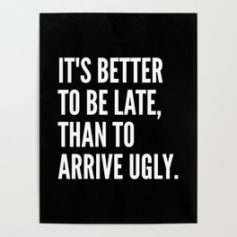IT'S BETTER TO BE LATE THAN TO ARRIVE UGLY (Black & White) Poster