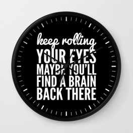 Keep Rolling Your Eyes Maybe You'll Find a Brain (Black & White) Wall Clock