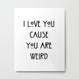 i love you cause you are weird Metal Print