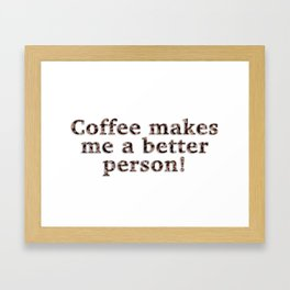Coffee Makes Me A Better Person! Framed Art Print
