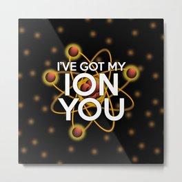I'VE GOT MY ION YOU Metal Print