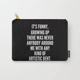 It s funny growing up there was never anybody around me with any kind of artistic bent Carry-All Pouch