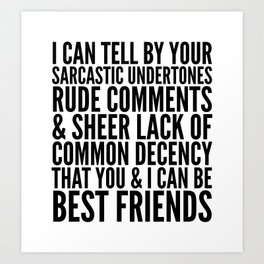 I CAN TELL BY YOUR SARCASTIC UNDERTONES, RUDE COMMENTS... CAN BE BEST FRIENDS Art Print