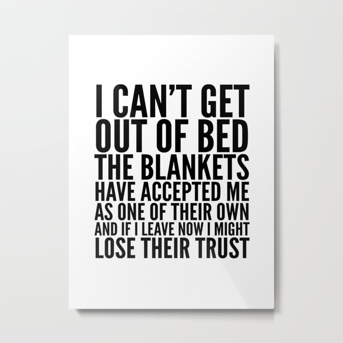 I CAN'T GET OUT OF BED THE BLANKETS HAVE ACCEPTED ME AS ONE OF THEIR OWN Metal Print