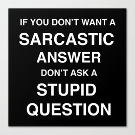 if you don't want a sarcastic answer don't ask a stupid question Canvas Print