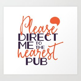 Funnly Please Direct Me to the Nearest Pub Art Print