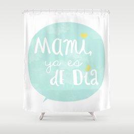 Mami, ya es de día Shower Curtain