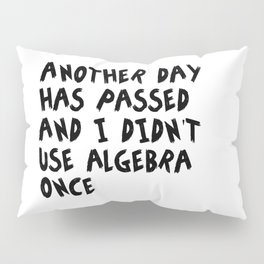 Another Day Has Passed I Didn't Use Algebra Pillow Sham