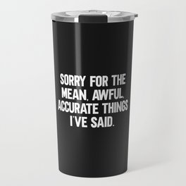 Mean, Awful, Accurate Things Funny Quote Travel Mug