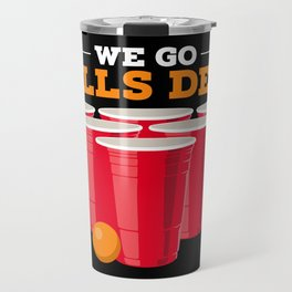 We go balls deep - Funny Beer Pong Gifts Travel Mug