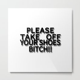 PLEASE TAKE OFF YOUR SHOES BITCH!! Metal Print