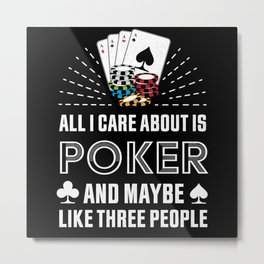 All I care about is Poker Gambling Gift Metal Print