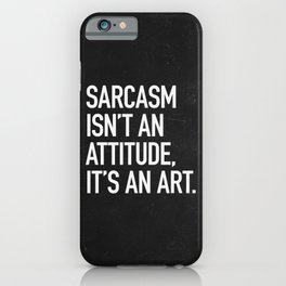 Sarcasm isn't an attitude, it's an art iPhone Case