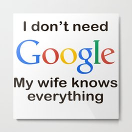 I dont need google my wife knows everything Metal Print