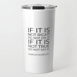 If it is not right do not do it; if it is not true do not say it - Marcus Aurelius  stoic quote Travel Mug