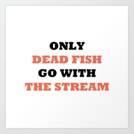 Only dead fish go with the stream Art Print
