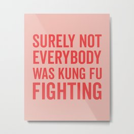 Surely Not Everybody Was Kung Fu Fighting, Quote Metal Print